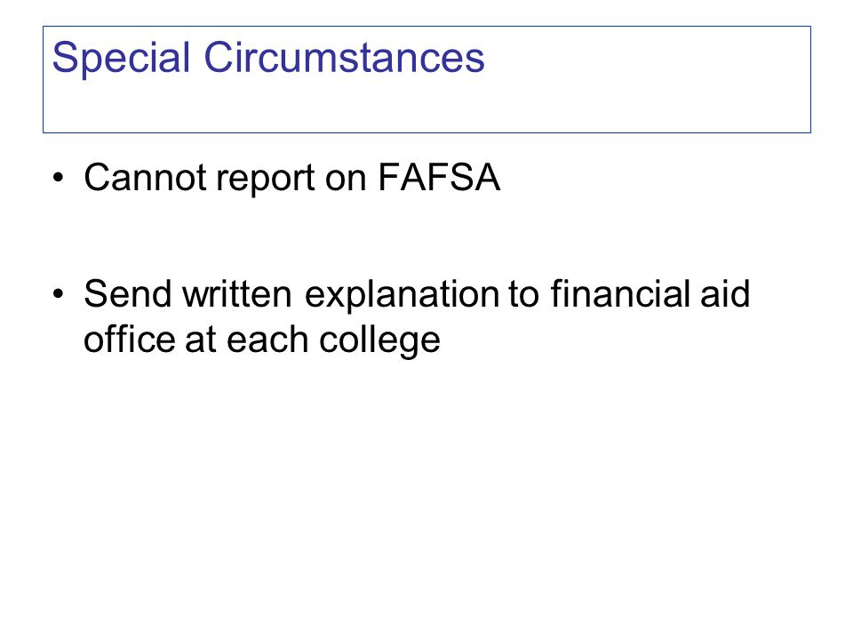 Cannot report on FAFSA Send written explanation to financial aid office at each college Special Circumstances
