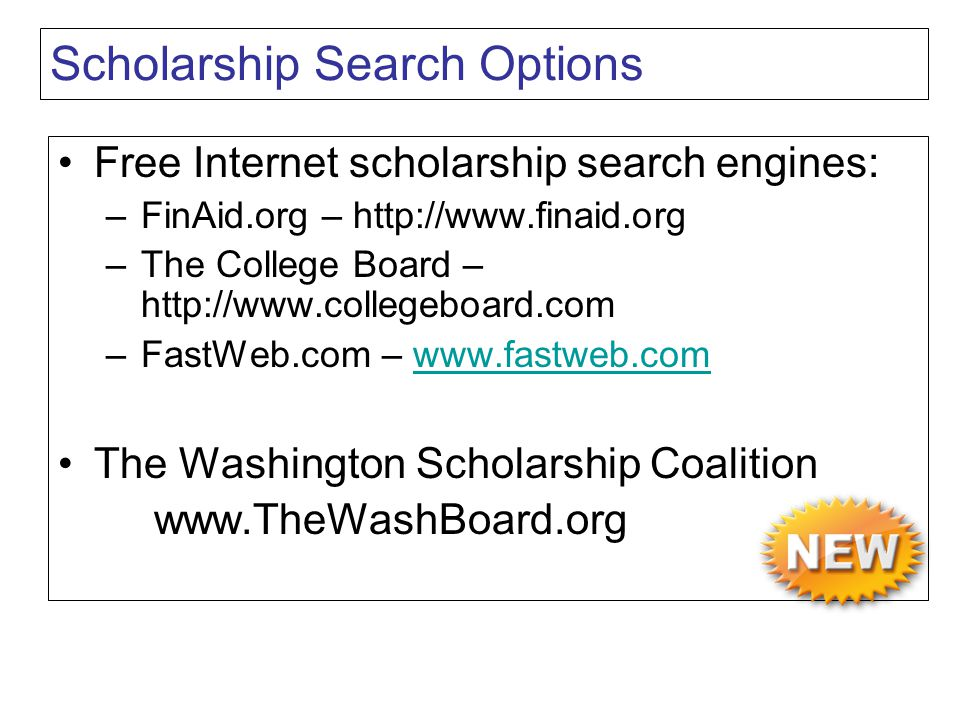 Scholarship Search Options Free Internet scholarship search engines: –FinAid.org – http://www.finaid.org –The College Board – http://www.collegeboard.com –FastWeb.com – www.fastweb.comwww.fastweb.com The Washington Scholarship Coalition www.TheWashBoard.org