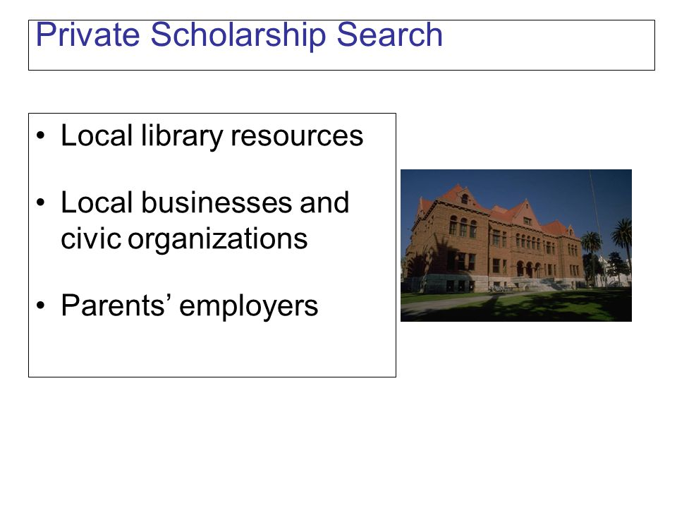 Private Scholarship Search Local library resources Local businesses and civic organizations Parents' employers