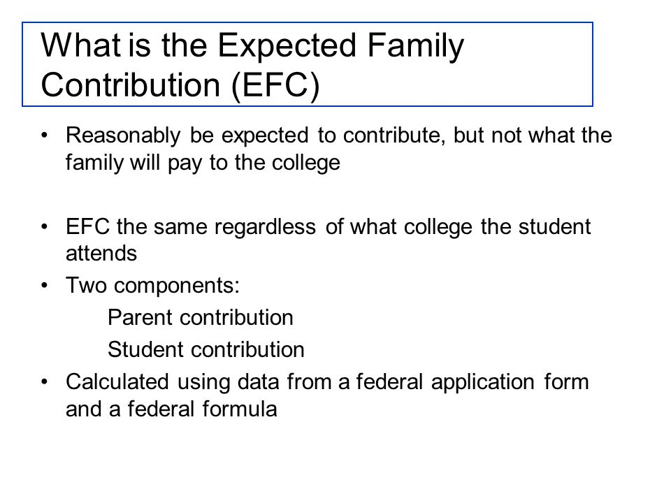 What is the Expected Family Contribution (EFC) Reasonably be expected to contribute, but not what the family will pay to the college EFC the same regardless of what college the student attends Two components: Parent contribution Student contribution Calculated using data from a federal application form and a federal formula
