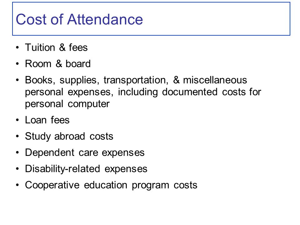 Cost of Attendance Tuition & fees Room & board Books, supplies, transportation, & miscellaneous personal expenses, including documented costs for personal computer Loan fees Study abroad costs Dependent care expenses Disability-related expenses Cooperative education program costs