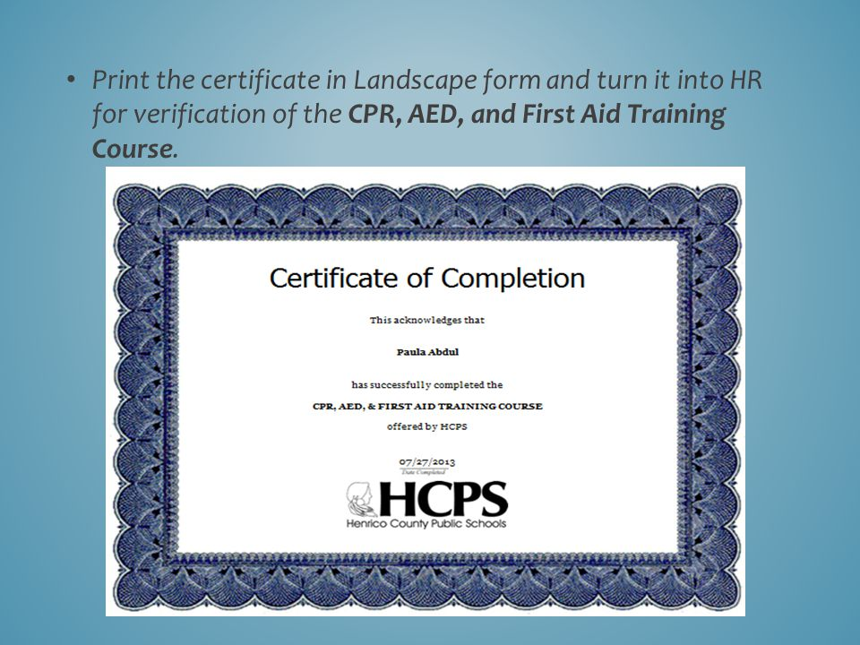 Print the certificate in Landscape form and turn it into HR for verification of the CPR, AED, and First Aid Training Course.