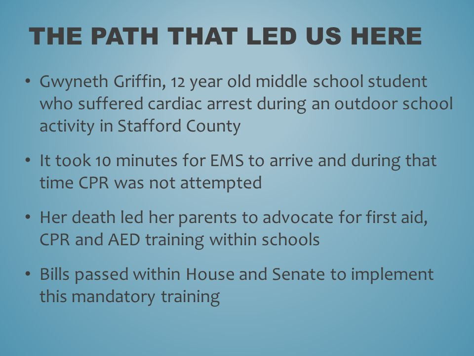 THE PATH THAT LED US HERE Gwyneth Griffin, 12 year old middle school student who suffered cardiac arrest during an outdoor school activity in Stafford County It took 10 minutes for EMS to arrive and during that time CPR was not attempted Her death led her parents to advocate for first aid, CPR and AED training within schools Bills passed within House and Senate to implement this mandatory training