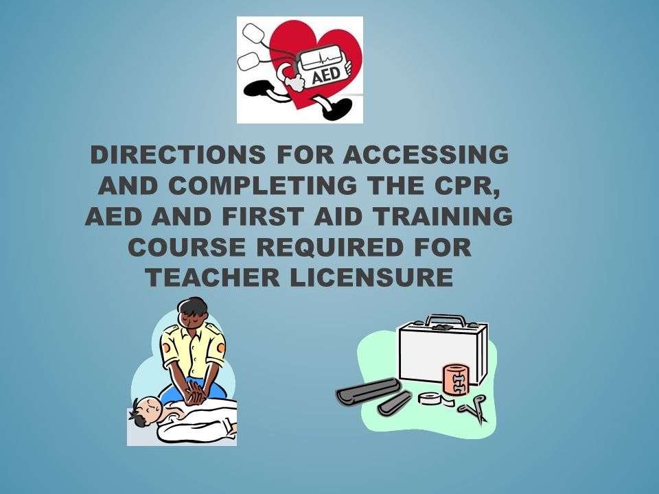 DIRECTIONS FOR ACCESSING AND COMPLETING THE CPR, AED AND FIRST AID TRAINING COURSE REQUIRED FOR TEACHER LICENSURE