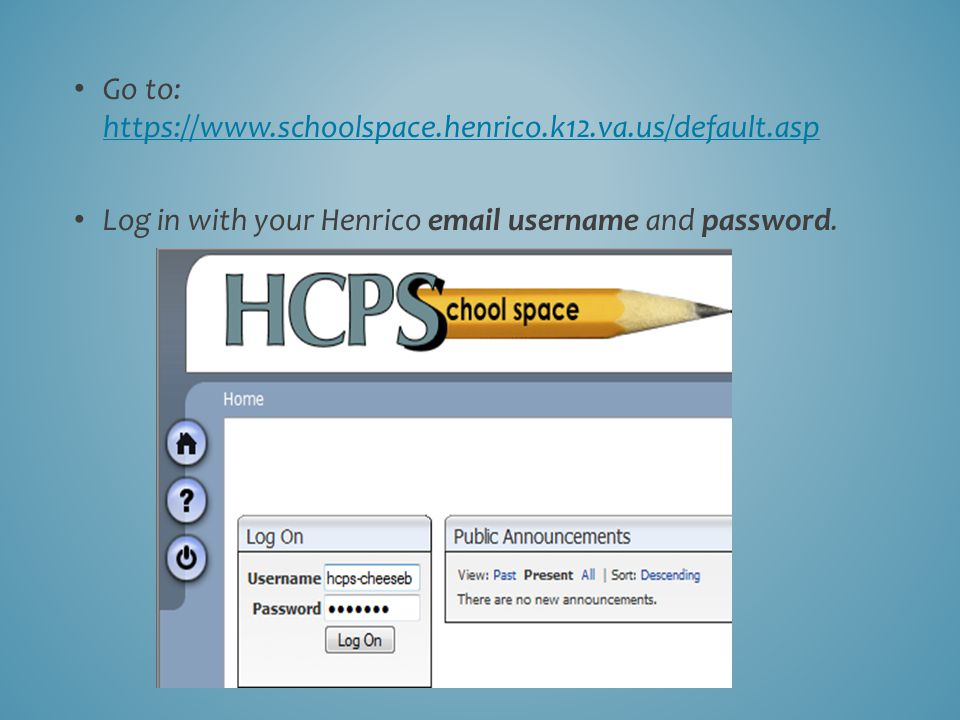 Go to: https://www.schoolspace.henrico.k12.va.us/default.asp https://www.schoolspace.henrico.k12.va.us/default.asp Log in with your Henrico email username and password.