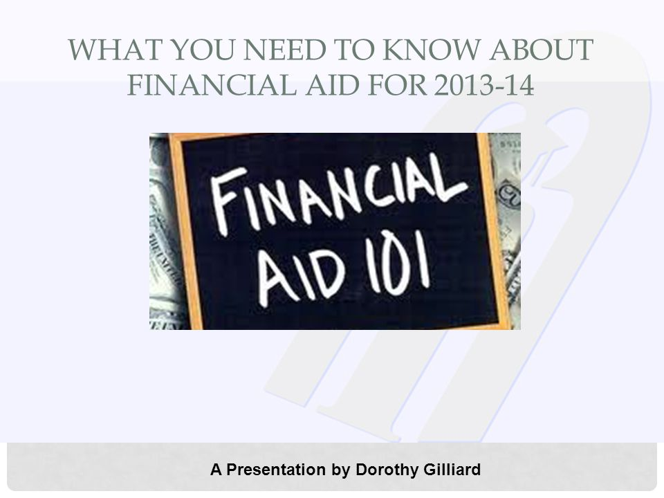 WHAT YOU NEED TO KNOW ABOUT FINANCIAL AID FOR 2013-14 A Presentation by Dorothy Gilliard