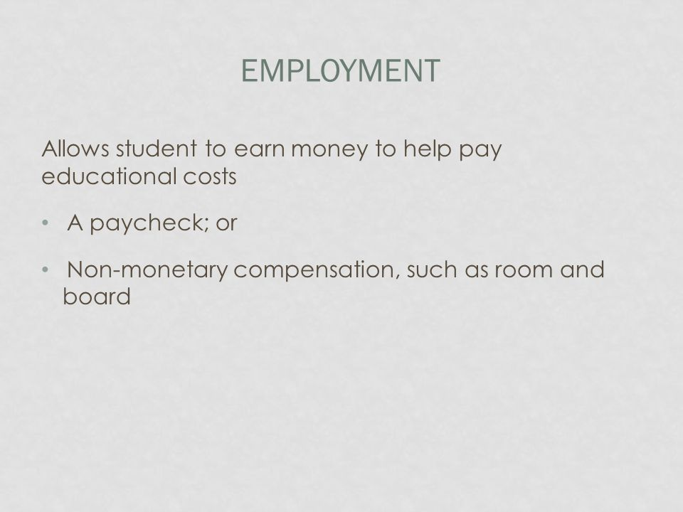 EMPLOYMENT Allows student to earn money to help pay educational costs A paycheck; or Non-monetary compensation, such as room and board