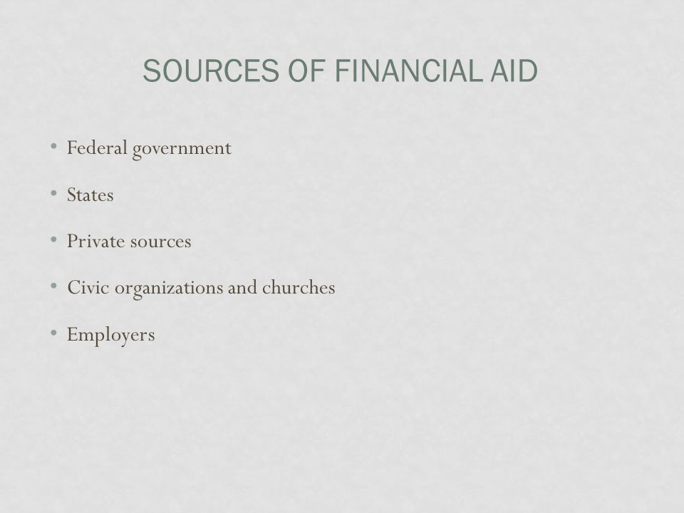 SOURCES OF FINANCIAL AID Federal government States Private sources Civic organizations and churches Employers