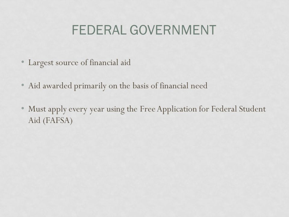 FEDERAL GOVERNMENT Largest source of financial aid Aid awarded primarily on the basis of financial need Must apply every year using the Free Application for Federal Student Aid (FAFSA)