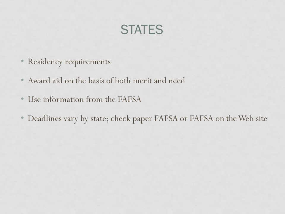 STATES Residency requirements Award aid on the basis of both merit and need Use information from the FAFSA Deadlines vary by state; check paper FAFSA