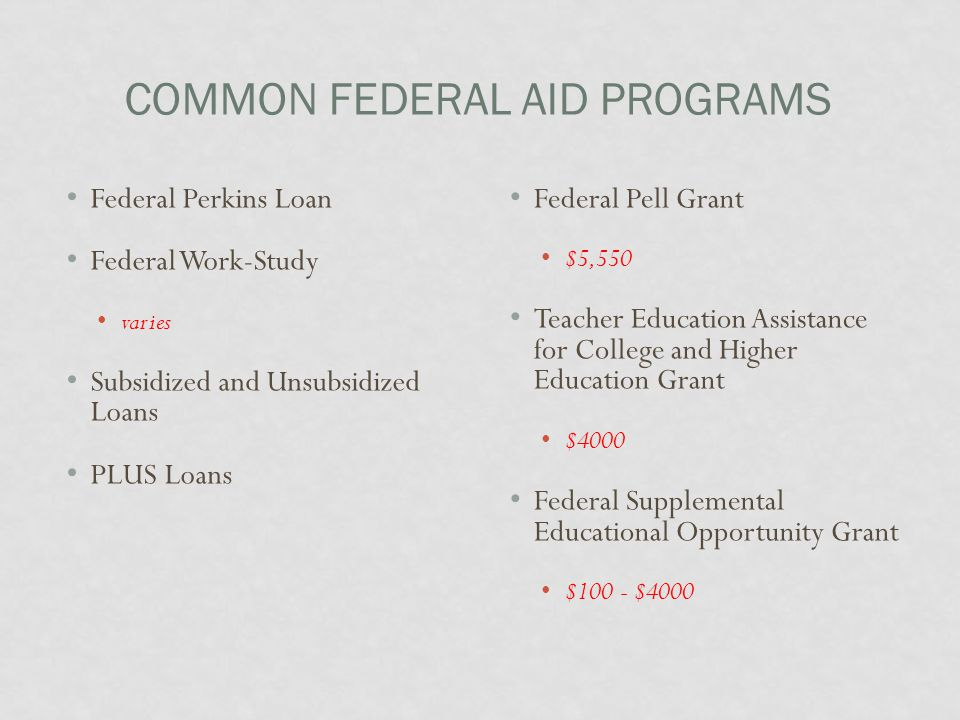 COMMON FEDERAL AID PROGRAMS Federal Perkins Loan Federal Work-Study varies Subsidized and Unsubsidized Loans PLUS Loans Federal Pell Grant $5,550 Teacher Education Assistance for College and Higher Education Grant $4000 Federal Supplemental Educational Opportunity Grant $100 - $4000