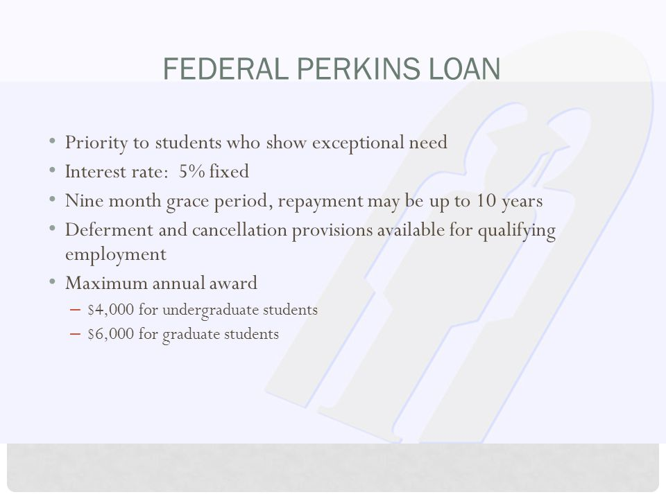 FEDERAL PERKINS LOAN Priority to students who show exceptional need Interest rate: 5% fixed Nine month grace period, repayment may be up to 10 years Deferment and cancellation provisions available for qualifying employment Maximum annual award – $4,000 for undergraduate students – $6,000 for graduate students