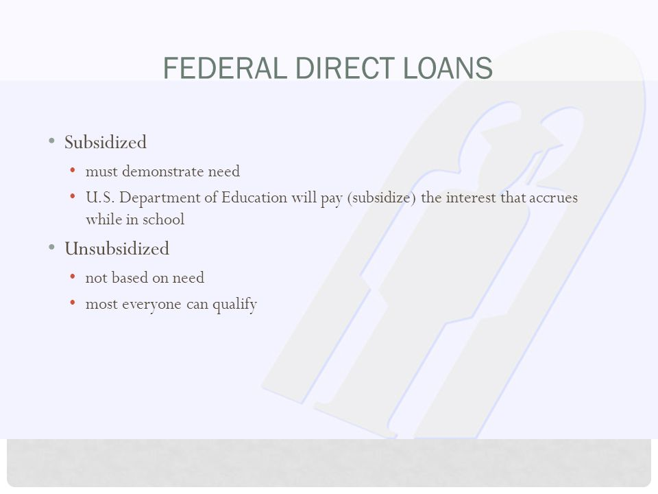 FEDERAL DIRECT LOANS Subsidized must demonstrate need U.S.