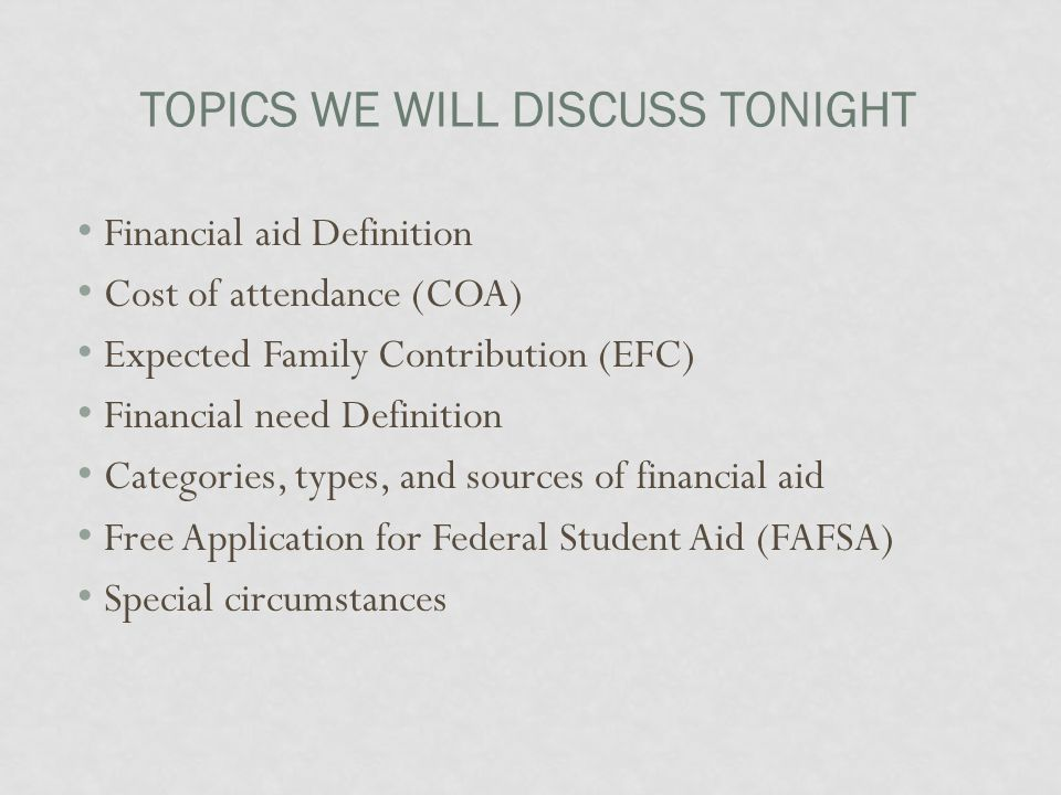 TOPICS WE WILL DISCUSS TONIGHT Financial aid Definition Cost of attendance (COA) Expected Family Contribution (EFC) Financial need Definition Categories, types, and sources of financial aid Free Application for Federal Student Aid (FAFSA) Special circumstances