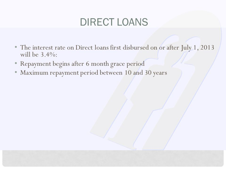 DIRECT LOANS The interest rate on Direct loans first disbursed on or after July 1, 2013 will be 3.4%: Repayment begins after 6 month grace period Maximum repayment period between 10 and 30 years