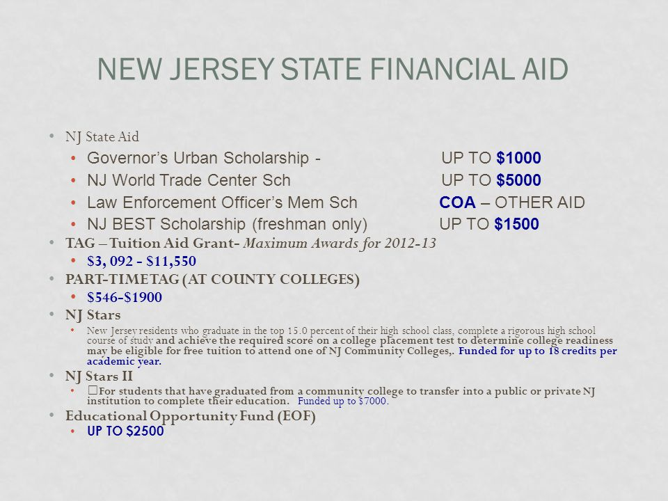 NEW JERSEY STATE FINANCIAL AID NJ State Aid Governor's Urban Scholarship - UP TO $1000 NJ World Trade Center SchUP TO $5000 Law Enforcement Officer's