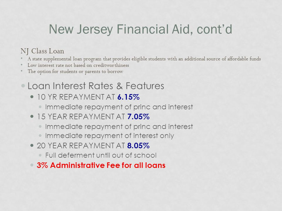 New Jersey Financial Aid, cont'd NJ Class Loan A state supplemental loan program that provides eligible students with an additional source of affordable funds Low interest rate not based on creditworthiness The option for students or parents to borrow Loan Interest Rates & Features 10 YR REPAYMENT AT 6.15% Immediate repayment of princ and interest 15 YEAR REPAYMENT AT 7.05% Immediate repayment of princ and interest Immediate repayment of interest only 20 YEAR REPAYMENT AT 8.05% Full deferment until out of school 3% Administrative Fee for all loans