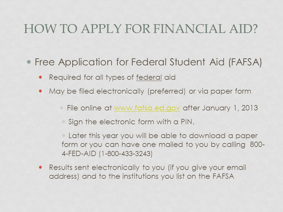 HOW TO APPLY FOR FINANCIAL AID? Free Application for Federal Student Aid (FAFSA) Required for all types of federal aid May be filed electronically (pr
