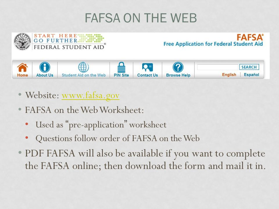 FAFSA ON THE WEB Website: www.fafsa.govwww.fafsa.gov FAFSA on the Web Worksheet: Used as pre-application worksheet Questions follow order of FAFSA on the Web PDF FAFSA will also be available if you want to complete the FAFSA online; then download the form and mail it in.