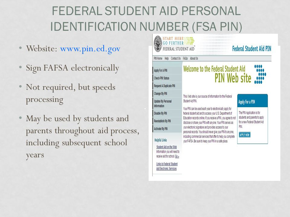 FEDERAL STUDENT AID PERSONAL IDENTIFICATION NUMBER (FSA PIN) Website: www.pin.ed.gov Sign FAFSA electronically Not required, but speeds processing May be used by students and parents throughout aid process, including subsequent school years