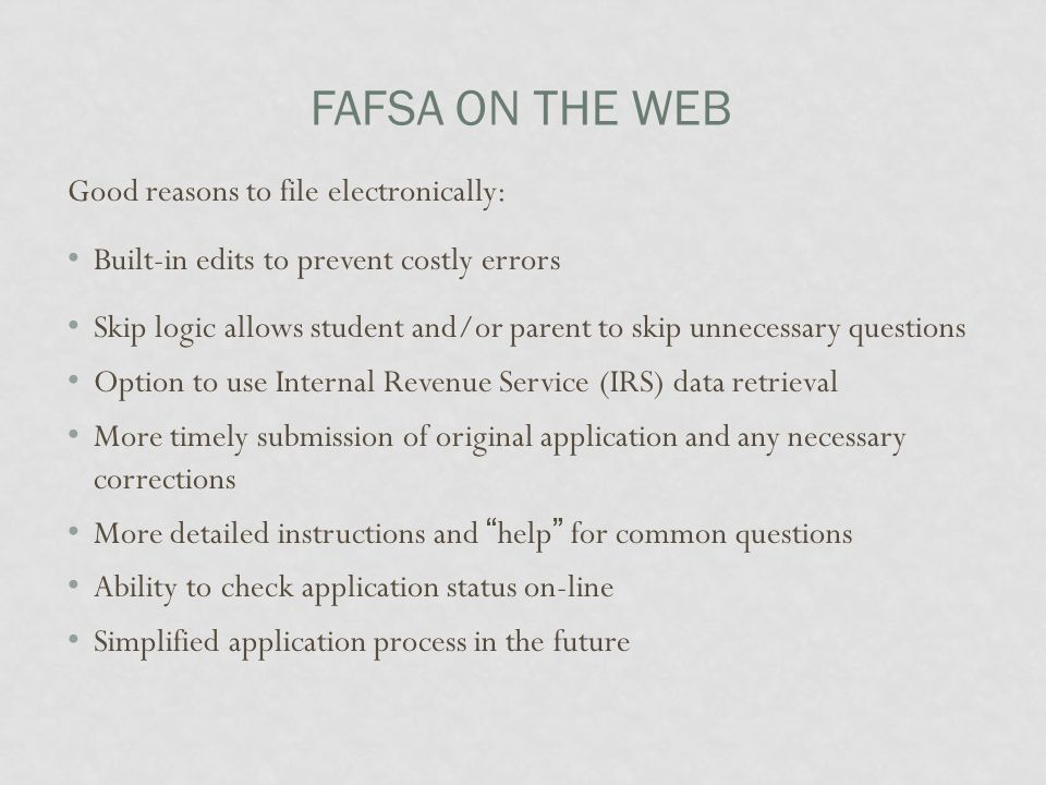 FAFSA ON THE WEB Good reasons to file electronically: Built-in edits to prevent costly errors Skip logic allows student and/or parent to skip unnecess