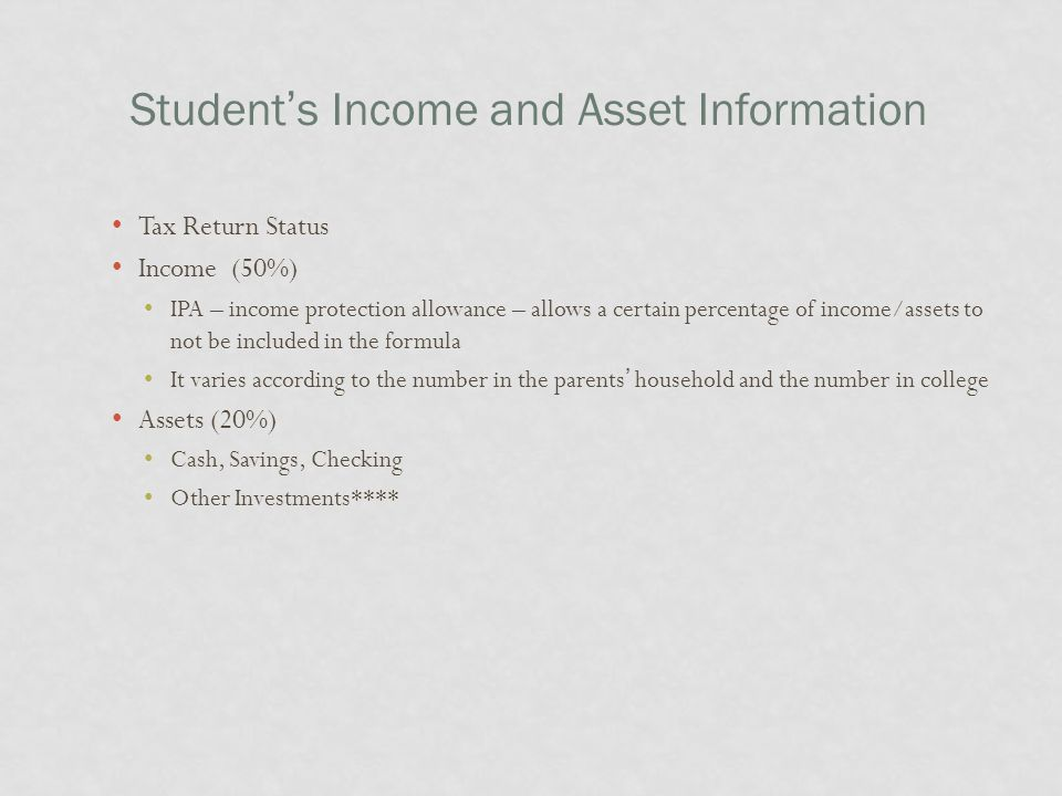 Student's Income and Asset Information Tax Return Status Income (50%) IPA – income protection allowance – allows a certain percentage of income/assets to not be included in the formula It varies according to the number in the parents' household and the number in college Assets (20%) Cash, Savings, Checking Other Investments****
