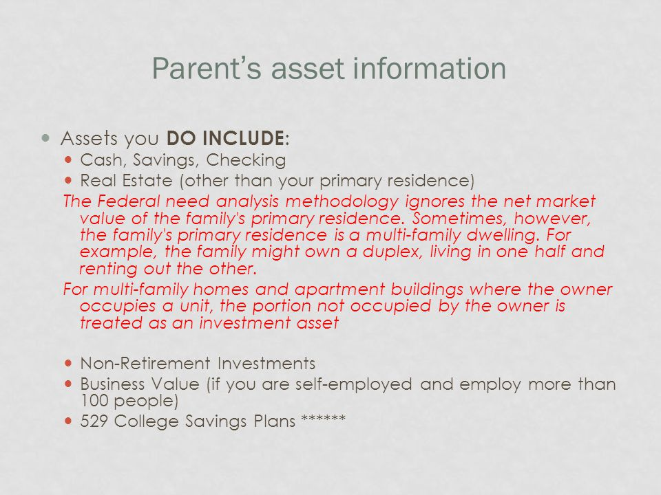 Parent's asset information Assets you DO INCLUDE : Cash, Savings, Checking Real Estate (other than your primary residence) The Federal need analysis m