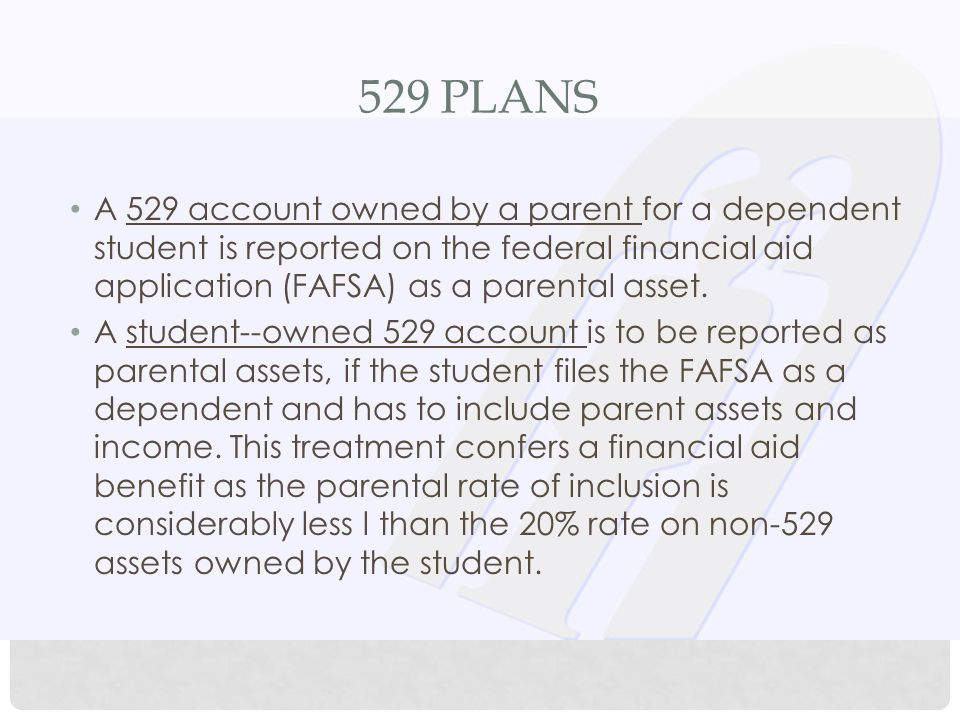 529 PLANS A 529 account owned by a parent for a dependent student is reported on the federal financial aid application (FAFSA) as a parental asset.