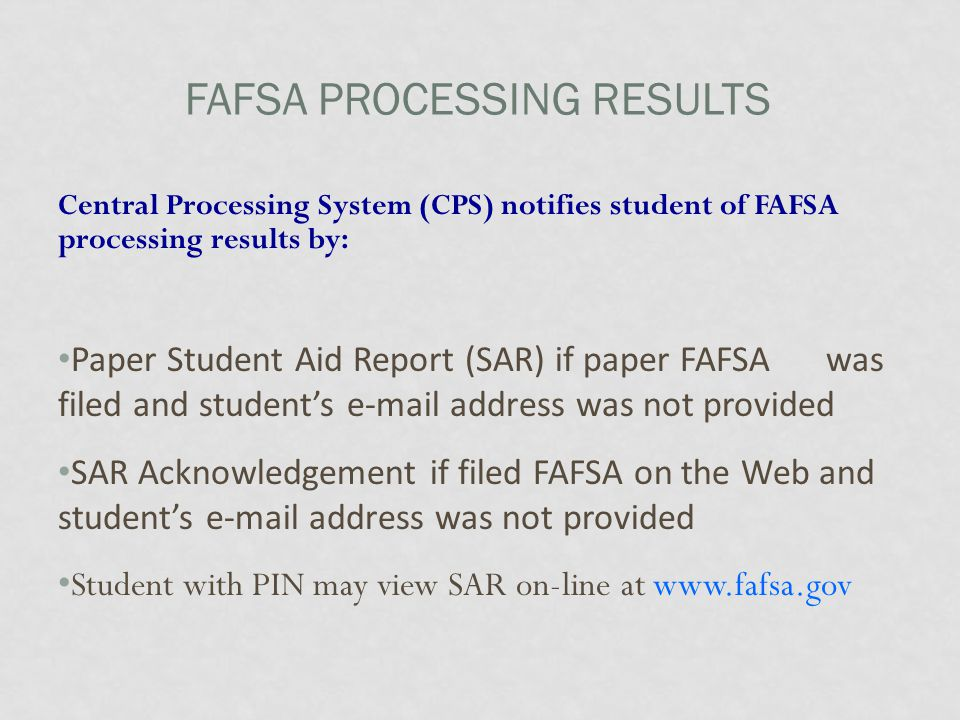 FAFSA PROCESSING RESULTS Central Processing System (CPS) notifies student of FAFSA processing results by: Paper Student Aid Report (SAR) if paper FAFSA was filed and student's e-mail address was not provided SAR Acknowledgement if filed FAFSA on the Web and student's e-mail address was not provided Student with PIN may view SAR on-line at www.fafsa.gov