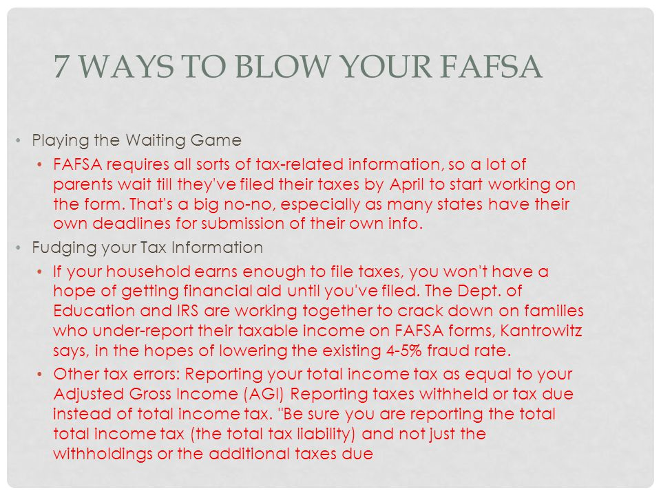 7 WAYS TO BLOW YOUR FAFSA Playing the Waiting Game FAFSA requires all sorts of tax-related information, so a lot of parents wait till they've filed th