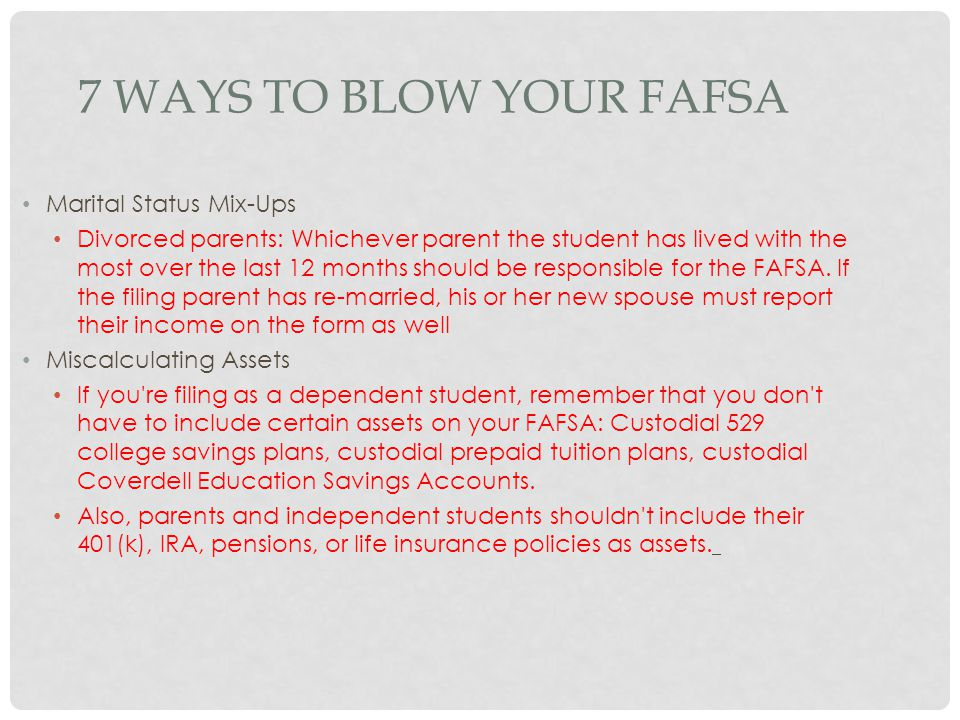 7 WAYS TO BLOW YOUR FAFSA Marital Status Mix-Ups Divorced parents: Whichever parent the student has lived with the most over the last 12 months should