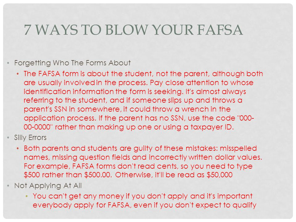 7 WAYS TO BLOW YOUR FAFSA Forgetting Who The Forms About The FAFSA form is about the student, not the parent, although both are usually involved in th