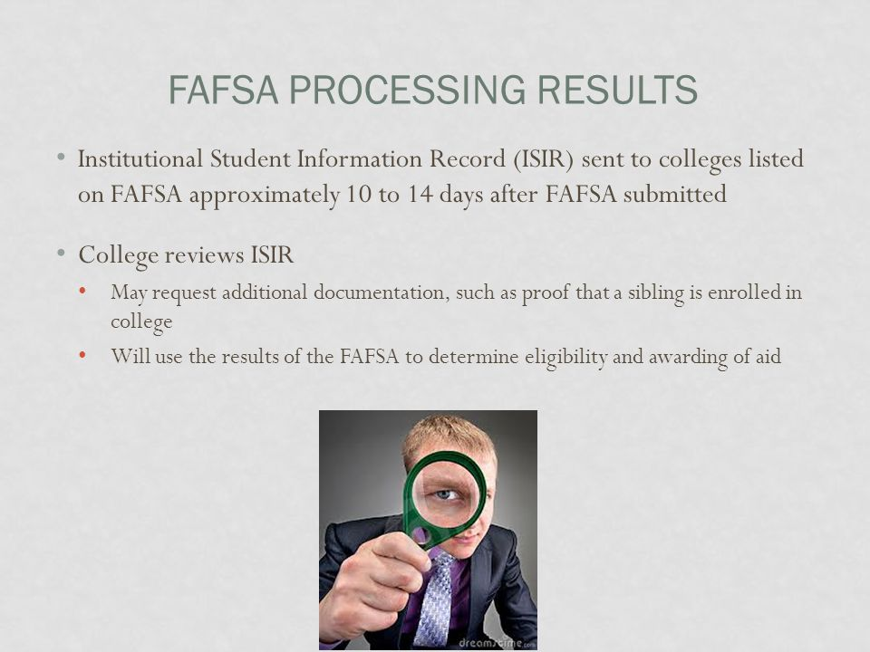 FAFSA PROCESSING RESULTS Institutional Student Information Record (ISIR) sent to colleges listed on FAFSA approximately 10 to 14 days after FAFSA submitted College reviews ISIR May request additional documentation, such as proof that a sibling is enrolled in college Will use the results of the FAFSA to determine eligibility and awarding of aid