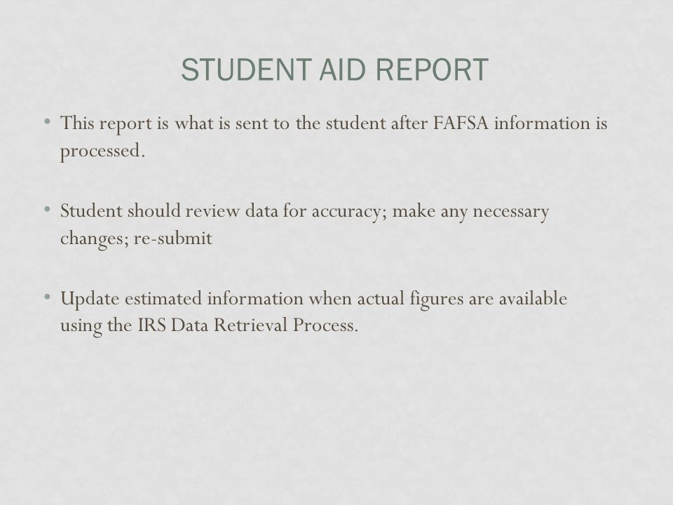 STUDENT AID REPORT This report is what is sent to the student after FAFSA information is processed. Student should review data for accuracy; make any
