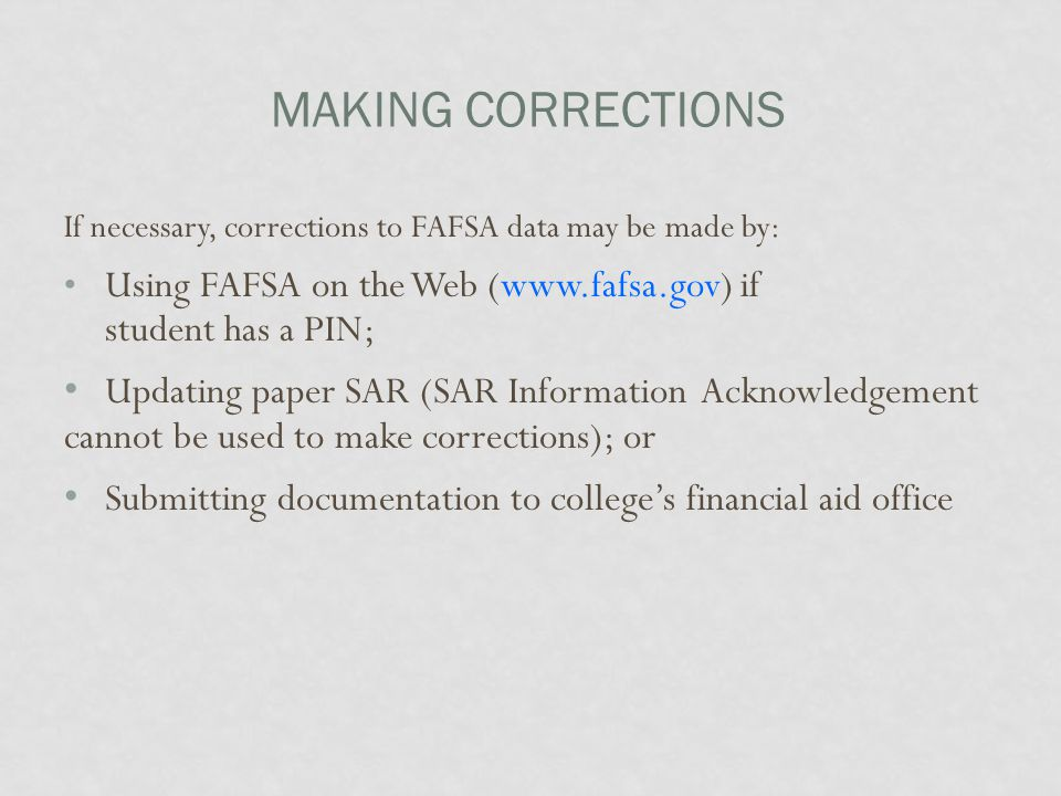 MAKING CORRECTIONS If necessary, corrections to FAFSA data may be made by: Using FAFSA on the Web (www.fafsa.gov) if student has a PIN; Updating paper
