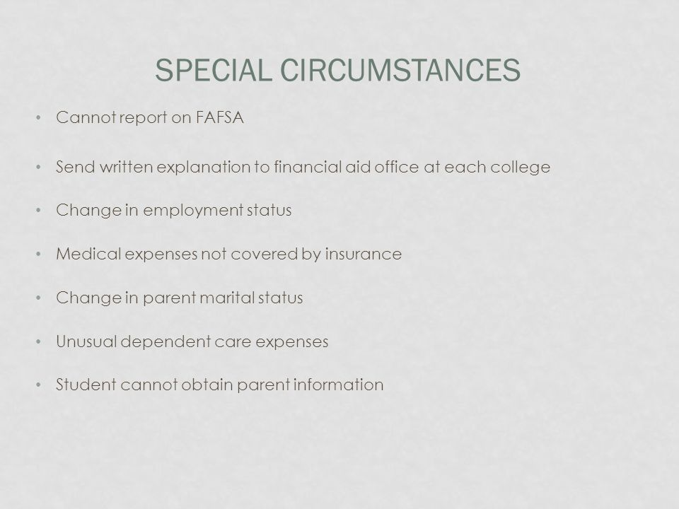 SPECIAL CIRCUMSTANCES Cannot report on FAFSA Send written explanation to financial aid office at each college Change in employment status Medical expenses not covered by insurance Change in parent marital status Unusual dependent care expenses Student cannot obtain parent information