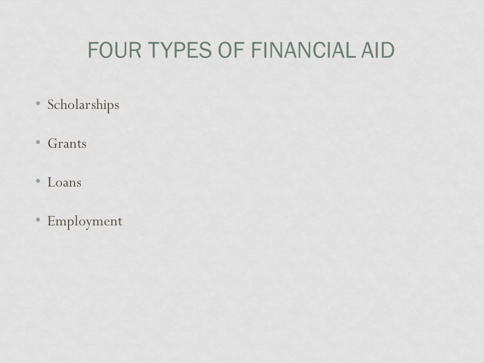 FOUR TYPES OF FINANCIAL AID Scholarships Grants Loans Employment