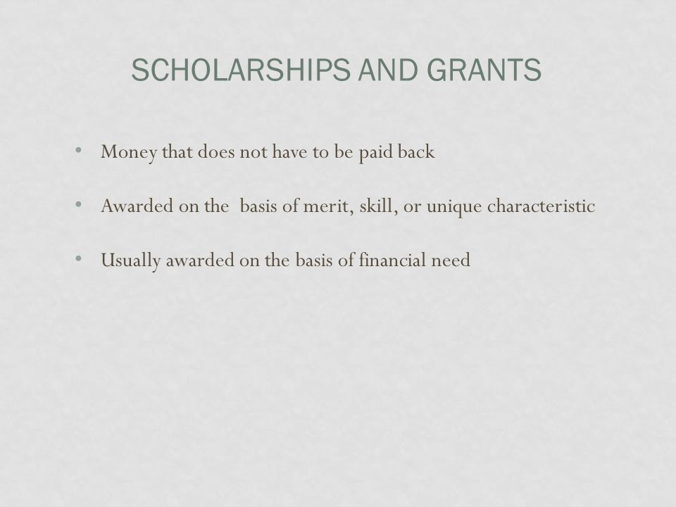 SCHOLARSHIPS AND GRANTS Money that does not have to be paid back Awarded on the basis of merit, skill, or unique characteristic Usually awarded on the