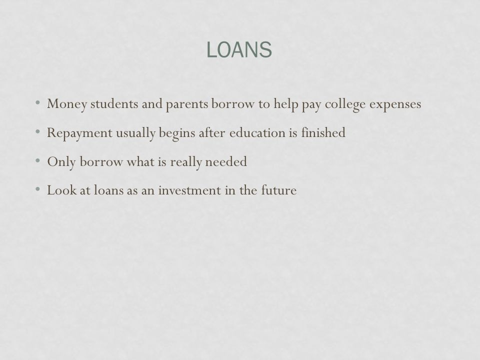 LOANS Money students and parents borrow to help pay college expenses Repayment usually begins after education is finished Only borrow what is really n