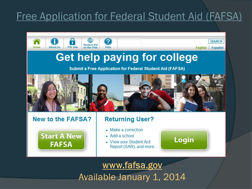 Free Application for Federal Student Aid (FAFSA) www.fafsa.gov Available January 1, 2014