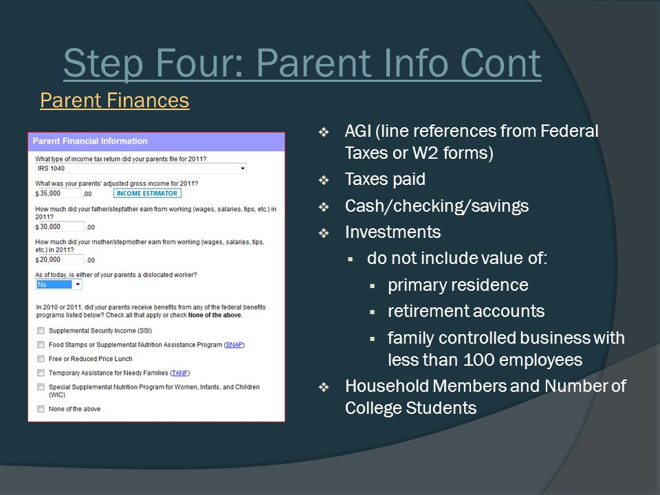 Step Four: Parent Info Cont  AGI (line references from Federal Taxes or W2 forms)  Taxes paid  Cash/checking/savings  Investments  do not include value of:  primary residence  retirement accounts  family controlled business with less than 100 employees  Household Members and Number of College Students Parent Finances