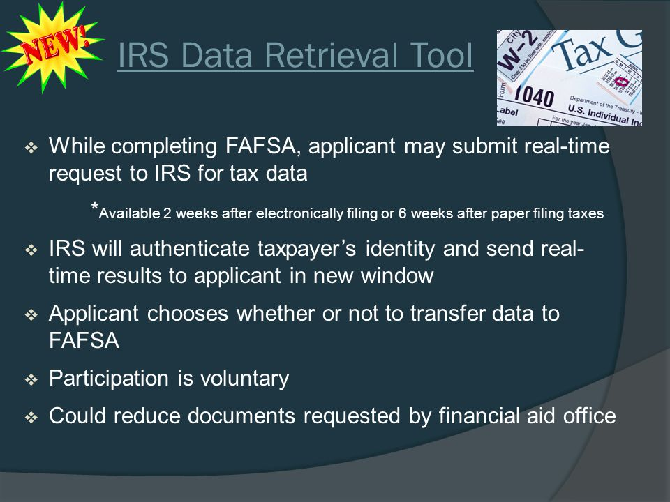 IRS Data Retrieval Tool  While completing FAFSA, applicant may submit real-time request to IRS for tax data * Available 2 weeks after electronically filing or 6 weeks after paper filing taxes  IRS will authenticate taxpayer's identity and send real- time results to applicant in new window  Applicant chooses whether or not to transfer data to FAFSA  Participation is voluntary  Could reduce documents requested by financial aid office