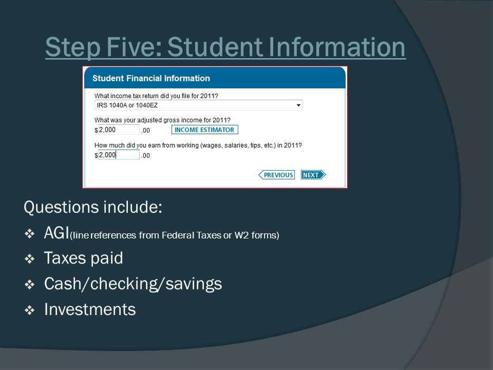 Step Five: Student Information Questions include:  AGI (line references from Federal Taxes or W2 forms)  Taxes paid  Cash/checking/savings  Investments