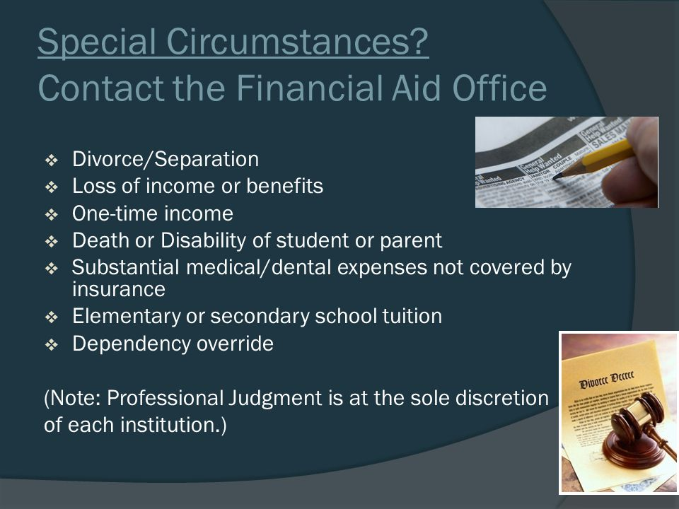 Special Circumstances? Contact the Financial Aid Office  Divorce/Separation  Loss of income or benefits  One-time income  Death or Disability of s