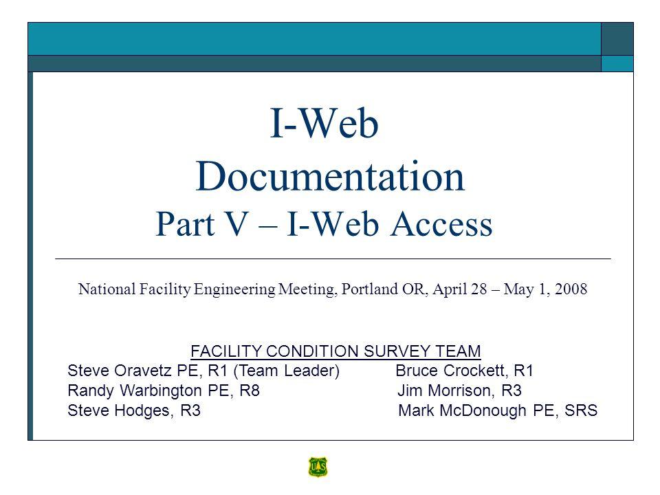 I-Web Documentation Part V – I-Web Access FACILITY CONDITION SURVEY TEAM Steve Oravetz PE, R1 (Team Leader) Bruce Crockett, R1 Randy Warbington PE, R8 Jim Morrison, R3 Steve Hodges, R3 Mark McDonough PE, SRS National Facility Engineering Meeting, Portland OR, April 28 – May 1, 2008