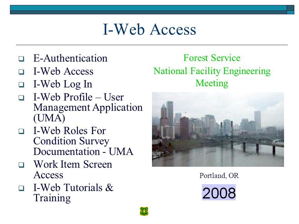 I-Web Access  E-Authentication  I-Web Access  I-Web Log In  I-Web Profile – User Management Application (UMA)  I-Web Roles For Condition Survey Documentation - UMA  Work Item Screen Access  I-Web Tutorials & Training Portland, OR Forest Service National Facility Engineering Meeting