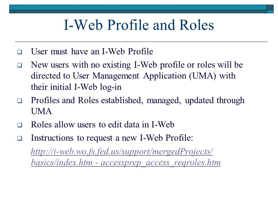 I-Web Profile and Roles  User must have an I-Web Profile  New users with no existing I-Web profile or roles will be directed to User Management Application (UMA) with their initial I-Web log-in  Profiles and Roles established, managed, updated through UMA  Roles allow users to edit data in I-Web  Instructions to request a new I-Web Profile: http://i-web.wo.fs.fed.us/support/mergedProjects/ basics/index.htm - accessprep_access_reqroles.htmhttp://i-web.wo.fs.fed.us/support/mergedProjects/ basics/index.htm - accessprep_access_reqroles.htm