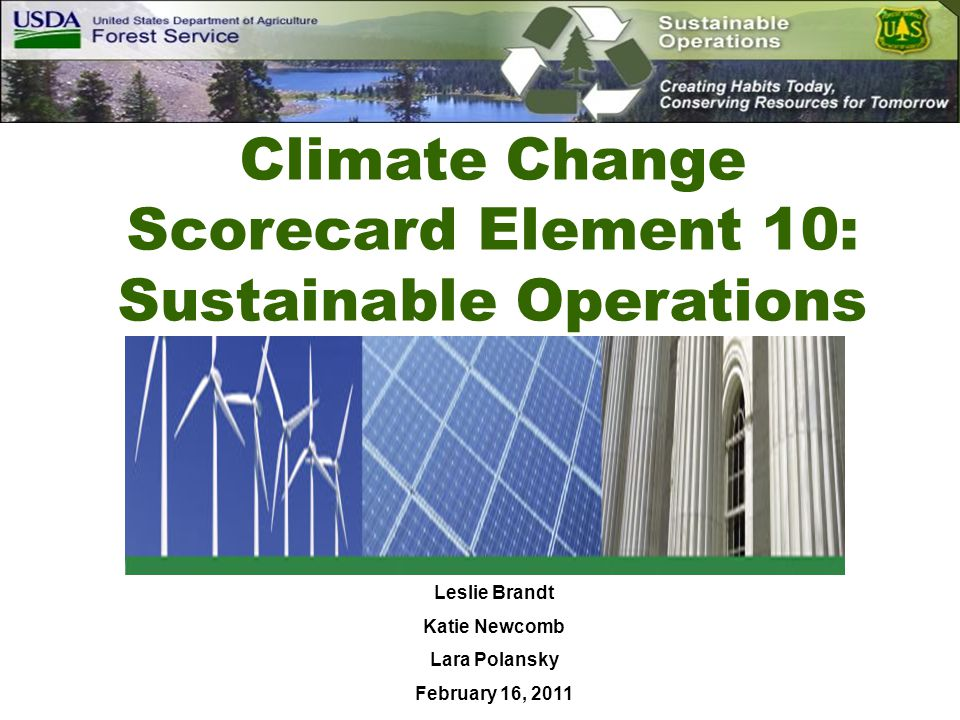 Scorecard Overview Ensure a balanced approach to integrating climate change considerations into our programs and initiatives Each National Forest and Grassland will measure its progress over the next five years (FY 2010 – FY 2015) by: Answering yes or no to the 10 questions on an annual basis Providing a narrative describing accomplishments and/or plans for improvement Scorecard responses will help us: Identify our current strengths Identify areas for greater investment Help us inform the Department, Congress, and the public about our progress in responding to climate change