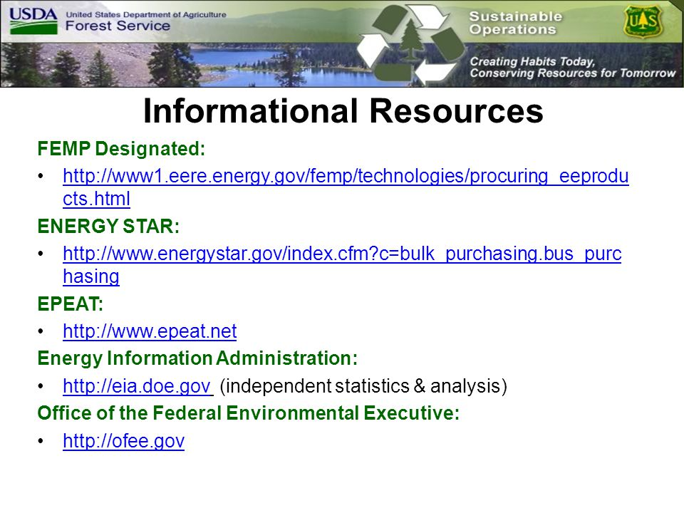 Informational Resources FEMP Designated: http://www1.eere.energy.gov/femp/technologies/procuring_eeprodu cts.htmlhttp://www1.eere.energy.gov/femp/technologies/procuring_eeprodu cts.html ENERGY STAR: http://www.energystar.gov/index.cfm c=bulk_purchasing.bus_purc hasinghttp://www.energystar.gov/index.cfm c=bulk_purchasing.bus_purc hasing EPEAT: http://www.epeat.net Energy Information Administration: http://eia.doe.gov (independent statistics & analysis)http://eia.doe.gov Office of the Federal Environmental Executive: http://ofee.gov