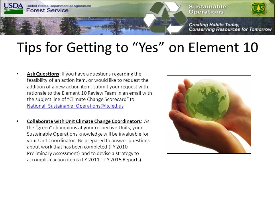 Tips for Getting to Yes on Element 10 Ask Questions: If you have a questions regarding the feasibility of an action item, or would like to request the addition of a new action item, submit your request with rationale to the Element 10 Review Team in an email with the subject line of Climate Change Scorecard to National_Sustainable_Operations@fs.fed.us National_Sustainable_Operations@fs.fed.us Collaborate with Unit Climate Change Coordinators: As the green champions at your respective Units, your Sustainable Operations knowledge will be invaluable for your Unit Coordinator.